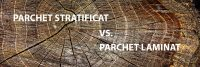 Parchet laminat vs. parchet stratificat